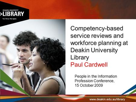 Competency-based service reviews and workforce planning at Deakin University Library Paul Cardwell People in the Information Profession Conference, 15.