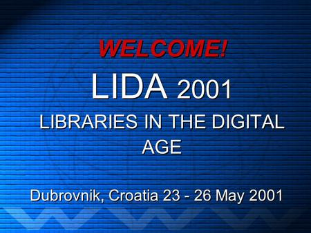 WELCOME! LIDA 2001 LIBRARIES IN THE DIGITAL AGE Dubrovnik, Croatia 23 - 26 May 2001.