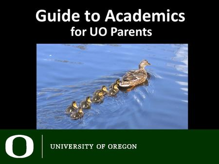 Guide to Academics for UO Parents. Today - Academics Revealed Ask the experts Lunch Q & A panel at 3:45 Tomorrow 8:30 – See you in class! IntroDUCKtion.