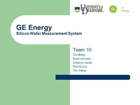 GE Energy Silicon Wafer Measurement System Team 10 Olin Biddy Scott Johnson Chetwyn Jones Rob McCoy Tim Weber.