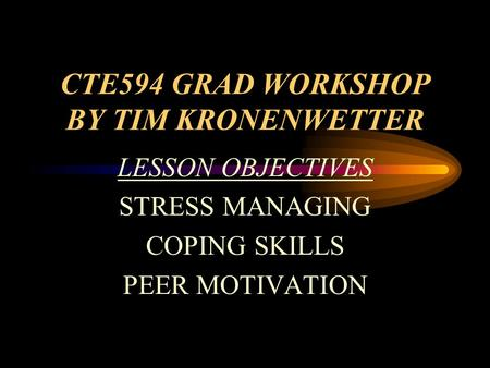 CTE594 GRAD WORKSHOP BY TIM KRONENWETTER LESSON OBJECTIVES <strong>STRESS</strong> <strong>MANAGING</strong> COPING SKILLS PEER MOTIVATION.