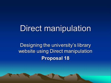 Direct manipulation Designing the university's library website using Direct manipulation Proposal 18.