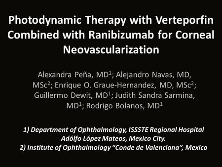 Photodynamic Therapy with Verteporfin Combined with Ranibizumab for Corneal Neovascularization Alexandra Peña, MD 1 ; Alejandro Navas, MD, MSc 2 ; Enrique.