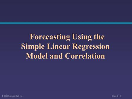 © 2000 Prentice-Hall, Inc. Chap. 9 - 1 Forecasting Using the Simple Linear Regression Model and Correlation.