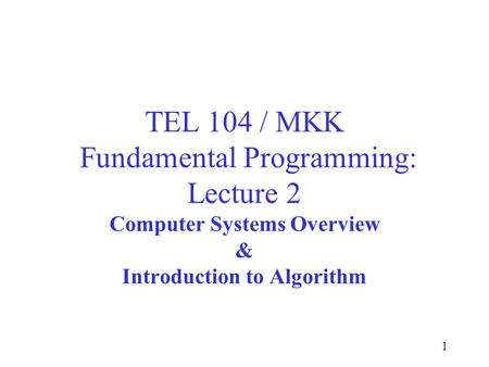 1 TEL 104 / MKK Fundamental Programming: Lecture 2 Computer Systems Overview & Introduction to Algorithm.