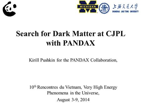 Search for Dark Matter at CJPL with PANDAX Kirill Pushkin for the PANDAX Collaboration, 10 th Rencontres du Vietnam, Very High Energy Phenomena in the.
