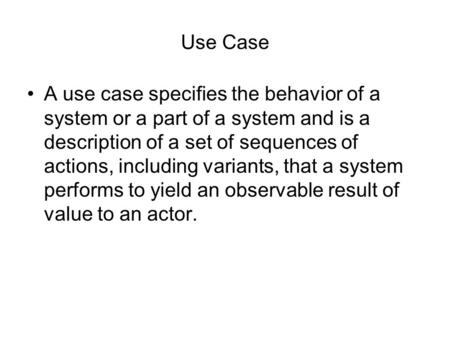 Use Case A use case specifies the behavior of a system or a part of a system and is a description of a set of sequences of actions, including variants,