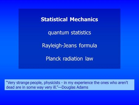 "Statistical Mechanics quantum statistics Rayleigh-Jeans formula Planck radiation law ""Very strange people, physicists - in my experience the ones who aren't."