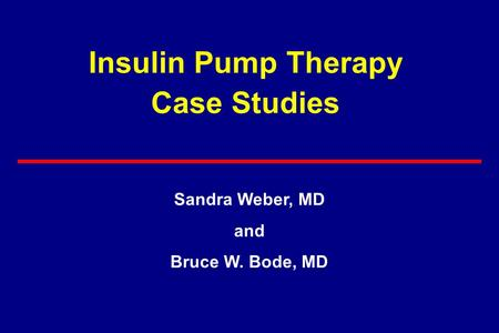Insulin Pump Therapy Case Studies Sandra Weber, MD and Bruce W. Bode, MD.