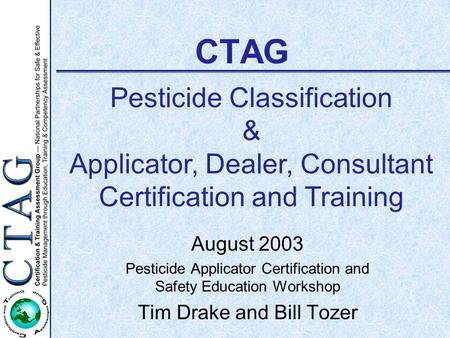 CTAG August 2003 Pesticide Applicator Certification and Safety Education Workshop Tim Drake and Bill Tozer Pesticide Classification & Applicator, Dealer,
