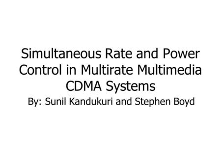 Simultaneous Rate and Power Control in Multirate Multimedia CDMA Systems By: Sunil Kandukuri and Stephen Boyd.