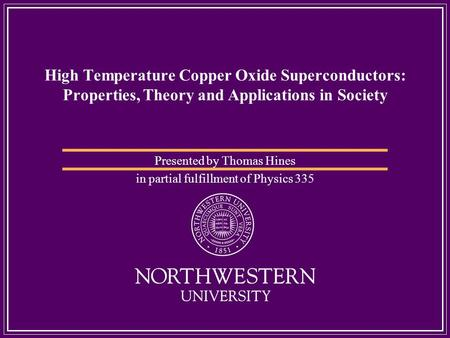 High Temperature Copper Oxide Superconductors: Properties, Theory and Applications in Society Presented by Thomas Hines in partial fulfillment of Physics.