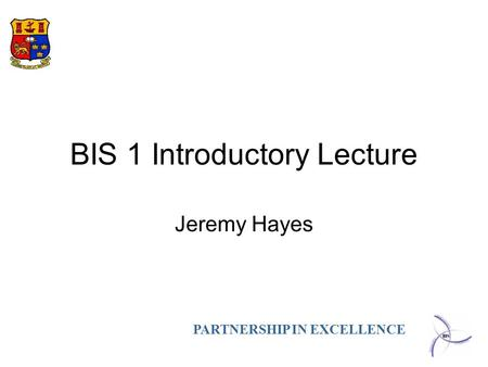 PARTNERSHIP IN EXCELLENCE BIS 1 Introductory Lecture Jeremy Hayes.