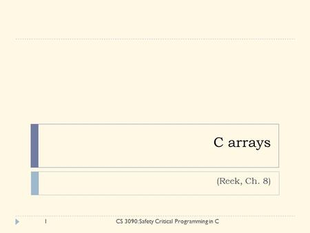 C arrays (Reek, Ch. 8) 1CS 3090: Safety Critical Programming in C.