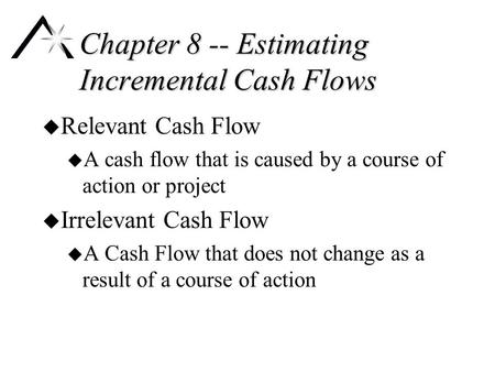 Chapter 8 -- Estimating Incremental Cash Flows u Relevant Cash Flow u A cash flow that is caused by a course of action or project u Irrelevant Cash Flow.