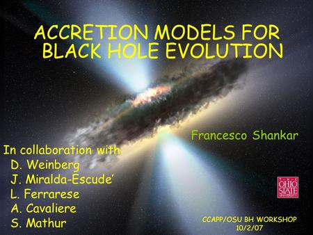 ACCRETION MODELS FOR BLACK HOLE EVOLUTION Francesco Shankar In collaboration with: D. Weinberg J. Miralda-Escude' L. Ferrarese A. Cavaliere S. Mathur CCAPP/OSU.