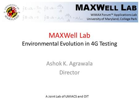 MAXWell Lab Environmental Evolution in 4G Testing Ashok K. Agrawala Director A Joint Lab of UMIACS and OIT.