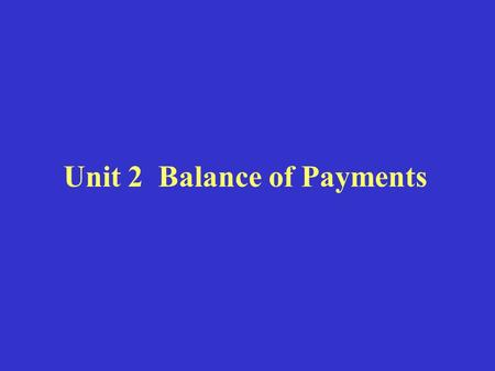 Unit 2 Balance of Payments. I. Definition of Balance of Payments Balance of Payments (BOP) refers to a system of government accounts that records and.