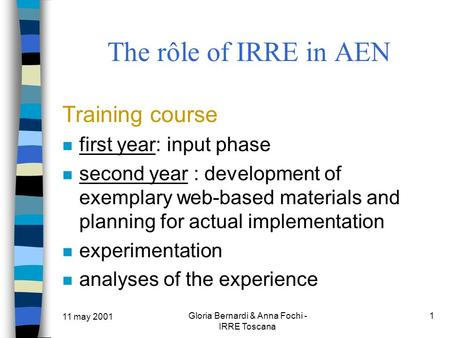 11 may 2001 Gloria Bernardi & Anna Fochi - IRRE Toscana 1 The rôle of IRRE in AEN Training course first year: input phase second year : development of.