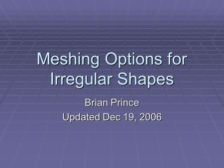 Meshing Options for Irregular Shapes Brian Prince Updated Dec 19, 2006.