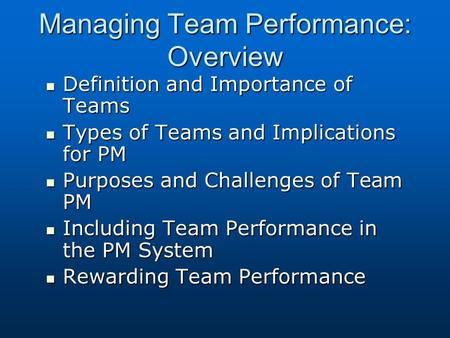Managing Team Performance: Overview Definition and Importance of Teams Definition and Importance of Teams Types of Teams and Implications for PM Types.