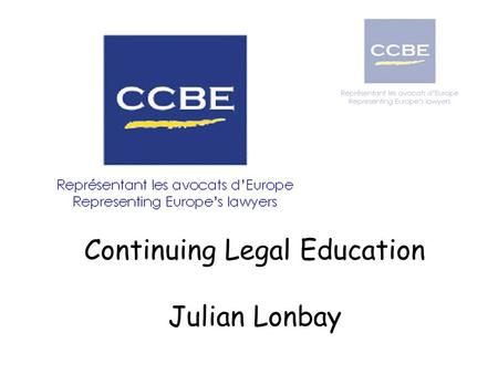 Continuing Legal Education Julian Lonbay. OUTLINE The CCBE Outline of its educational work, in particular regarding continuing professional development.