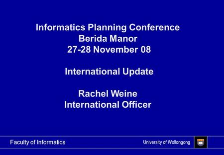 University of Wollongong Faculty of Informatics Informatics Planning Conference Berida Manor 27-28 November 08 International Update Rachel Weine International.