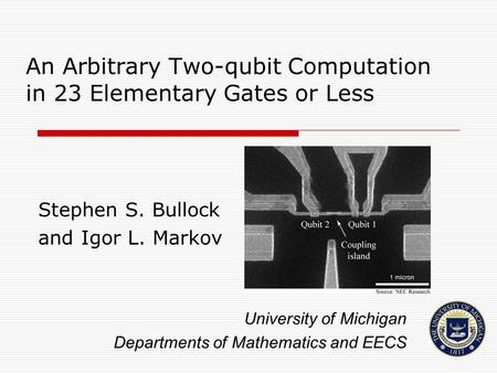 An Arbitrary Two-qubit Computation in 23 Elementary Gates or Less Stephen S. Bullock and Igor L. Markov University of Michigan Departments of Mathematics.