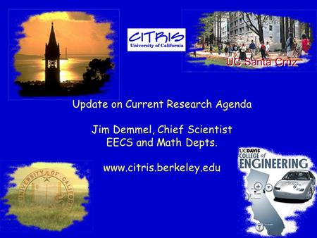 Update on Current Research Agenda Jim Demmel, Chief Scientist EECS and Math Depts. www.citris.berkeley.edu UC Santa Cruz.