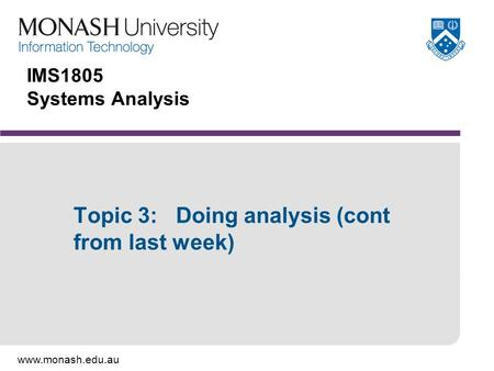 Www.monash.edu.au IMS1805 Systems Analysis Topic 3: Doing analysis (cont from last week)