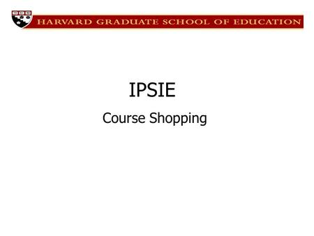 Course Shopping IPSIE. Overview Overall Strategies IEP Course Requirements Advisor and Professor Relationships FEPs, Work-study, and other activities.