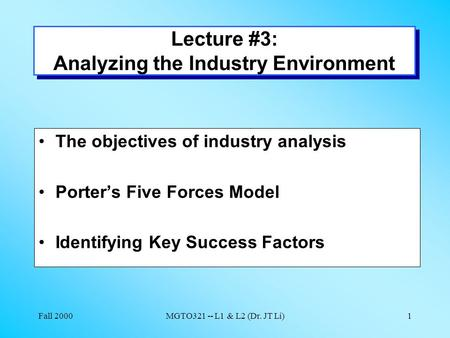 Fall 2000MGTO321 -- L1 & L2 (Dr. JT Li)1 Lecture #3: Analyzing the Industry Environment The objectives of industry analysis Porter's Five Forces Model.