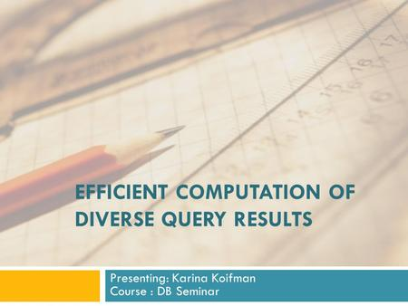 EFFICIENT COMPUTATION OF DIVERSE QUERY RESULTS Presenting: Karina Koifman Course : DB Seminar.