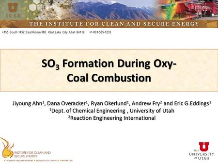  155 South 1452 East Room 380 SO 3 Formation During Oxy- Coal Combustion  Salt Lake City, Utah 84112  1-801-585-1233 Jiyoung Ahn 1, Dana Overacker 1,