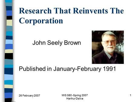 26 February 2007 MIS 580 -Spring 2007 Harihur Dsilva 1 Research That Reinvents The Corporation John Seely Brown Published in January-February 1991.