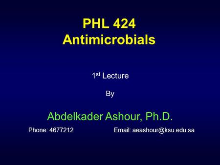 PHL 424 Antimicrobials 1 st Lecture By Abdelkader Ashour, Ph.D. Phone: 4677212