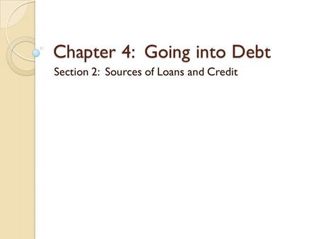 Chapter 4: Going into Debt Section 2: Sources of Loans and Credit.