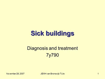 November 28, 2007JEMH van Bronswijk TU/e1 Sick buildings Diagnosis and treatment 7y790.