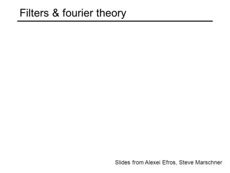 Slides from Alexei Efros, Steve Marschner Filters & fourier theory.