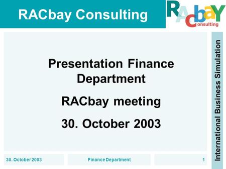 RACbay Consulting International Business Simulation 30. October 2003Finance Department1 Presentation Finance Department RACbay meeting 30. October 2003.