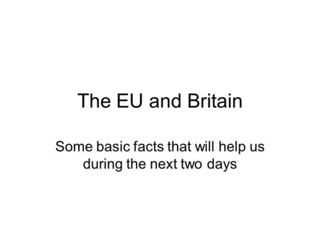 The EU and Britain Some basic facts that will help us during the next two days.