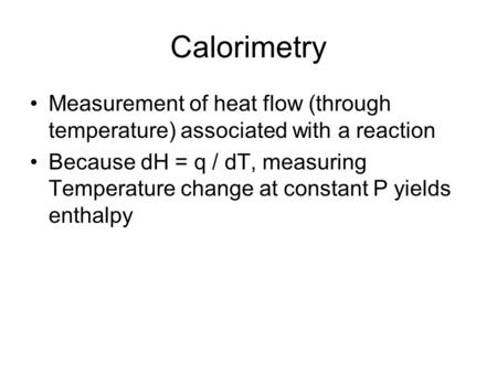 Calorimetry Measurement of heat flow (through temperature) associated with a reaction Because dH = q / dT, measuring Temperature change at constant P yields.