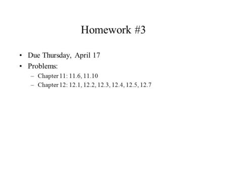 Homework #3 Due Thursday, April 17 Problems: –Chapter 11: 11.6, 11.10 –Chapter 12: 12.1, 12.2, 12.3, 12.4, 12.5, 12.7.