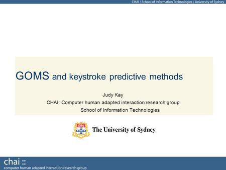 GOMS and keystroke predictive methods Judy Kay CHAI: Computer human adapted interaction research group School of Information Technologies.