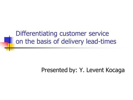 Differentiating customer service on the basis of delivery lead-times Presented by: Y. Levent Kocaga.
