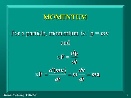 Physical Modeling – Fall 20061 MOMENTUM For a particle, momentum is: p = mv and.