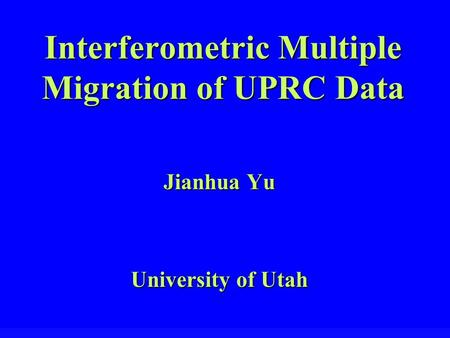 Interferometric Multiple Migration of UPRC Data Jianhua Yu University of Utah.