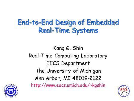 End-to-End Design of Embedded Real-Time Systems Kang G. Shin Real-Time Computing Laboratory EECS Department The University of Michigan Ann Arbor, MI 48019-2122.