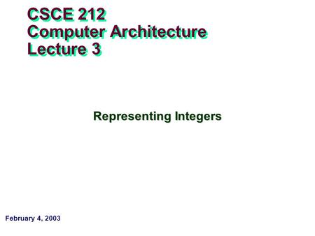 February 4, 2003 CSCE 212 Computer Architecture Lecture 3 Representing Integers.