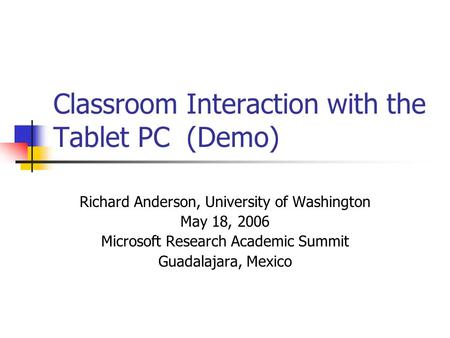 Classroom Interaction with the Tablet PC (Demo) Richard Anderson, University of Washington May 18, 2006 Microsoft Research Academic Summit Guadalajara,